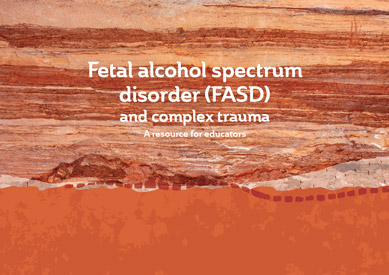 Fetal Alcohol Spectrum Disorder (FASD) and Complex Trauma - A resource for educators