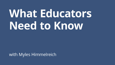 Myles Himmelreich - What Educators Need to Know