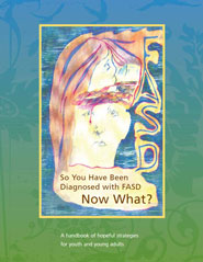 So You Have Been Diganosed with FASD Now What? – A handbook of hopeful strategies for youth and young adults